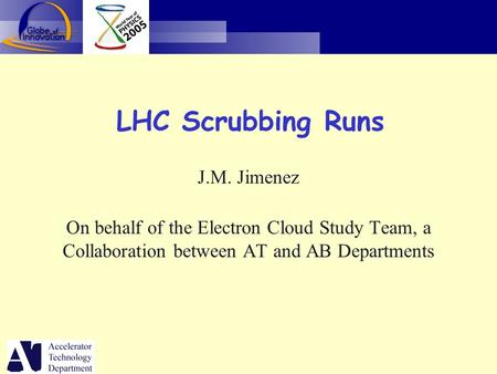 LHC Scrubbing Runs J.M. Jimenez On behalf of the Electron Cloud Study Team, a Collaboration between AT and AB Departments.