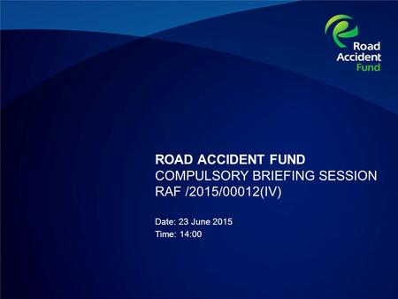 ROAD ACCIDENT FUND COMPULSORY BRIEFING SESSION RAF /2015/00012(IV) Date: 23 June 2015 Time: 14:00.