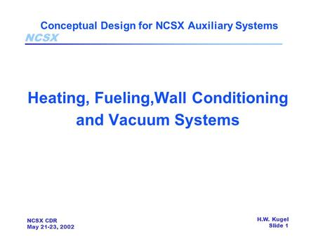 NCSX NCSX CDR May 21-23, 2002 H.W. Kugel Slide 1 Conceptual Design for NCSX Auxiliary Systems Heating, Fueling,Wall Conditioning and Vacuum Systems.