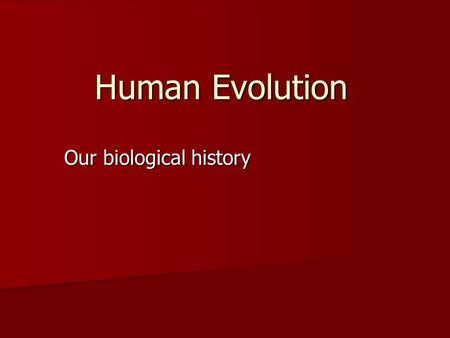 Human Evolution Our biological history. What is evolution? Evolution is change Evolution is change Biological evolution is change in the properties of.