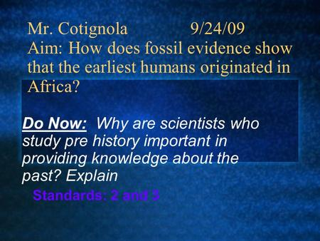 Mr. Cotignola 9/24/09 Aim: How does fossil evidence show that the earliest humans originated in Africa? Do Now: Why are scientists who study pre history.