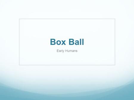 Box Ball Early Humans. Choose a Question from the Choices Below 16111621 27121722 38131823 49141924 510152025.