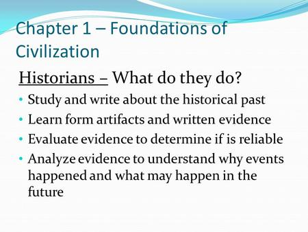 Chapter 1 – Foundations of Civilization Historians – What do they do? Study and write about the historical past Learn form artifacts and written evidence.