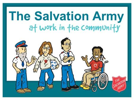 The Salvation Army. AT WORK IN THE COMMUNITY what do you know about The Salvation Army?