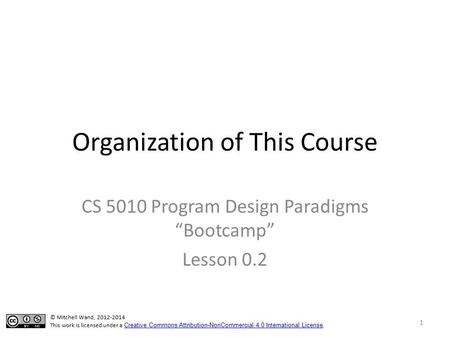 "Organization of This Course CS 5010 Program Design Paradigms ""Bootcamp"" Lesson 0.2 © Mitchell Wand, 2012-2014 This work is licensed under a Creative Commons."