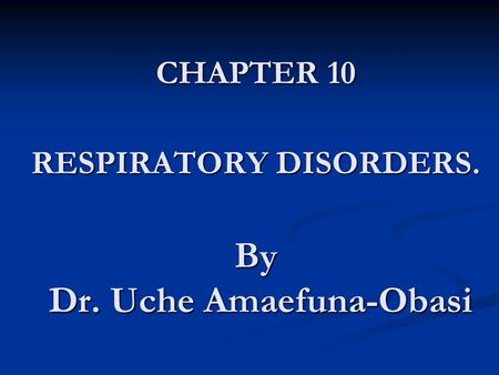 CHAPTER 10 RESPIRATORY DISORDERS. By Dr. Uche Amaefuna-Obasi.