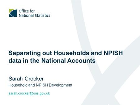 Separating out Households and NPISH data in the National Accounts Sarah Crocker Household and NPISH Development
