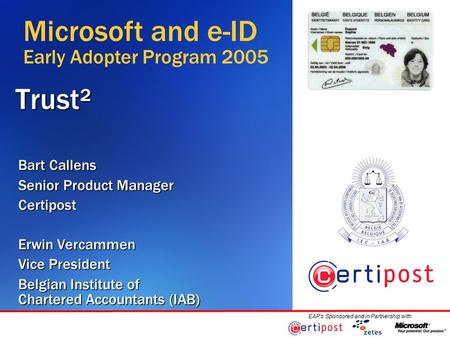 EAP's Sponsored and in Partnership withTrust² Bart Callens Senior Product Manager Certipost Erwin Vercammen Vice President Belgian Institute of Chartered.