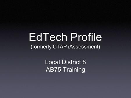 EdTech Profile (formerly CTAP iAssessment) Local District 8 AB75 Training.