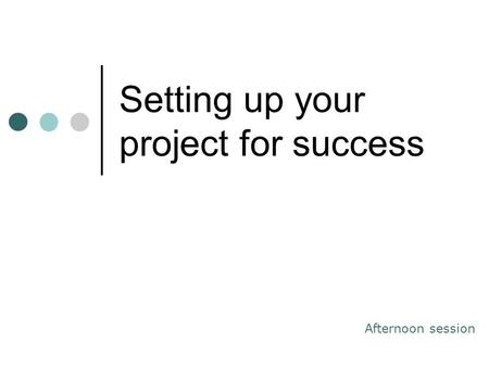 Setting up your project for success Afternoon session.