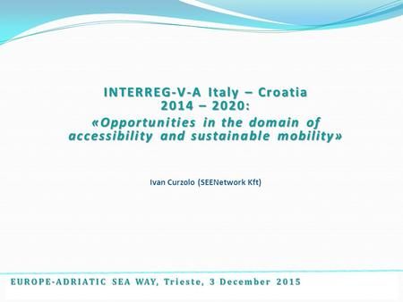 EUROPE-ADRIATIC SEA WAY, Trieste, 3 December 2015 INTERREG-V-A Italy – Croatia 2014 – 2020: «Opportunities in the domain of accessibility and sustainable.