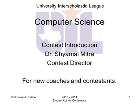 2013 – 2014 Student Activity Conference 1CS Intro and Update Computer Science Contest Introduction Dr. Shyamal Mitra Contest Director For new coaches and.