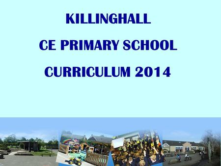 KILLINGHALL CE PRIMARY SCHOOL CURRICULUM 2014. BACKGROUND….. The school curriculum in England - Sept 2014 Every state-funded school must offer a curriculum.