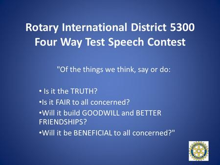 Rotary International District 5300 Four Way Test Speech Contest Of the things we think, say or do: Is it the TRUTH? Is it FAIR to all concerned? Will.