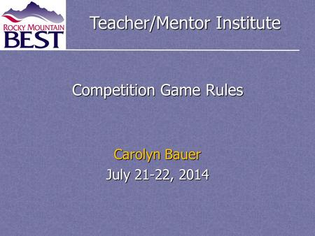 Teacher/Mentor Institute Competition Game Rules Carolyn Bauer July 21-22, 2014.