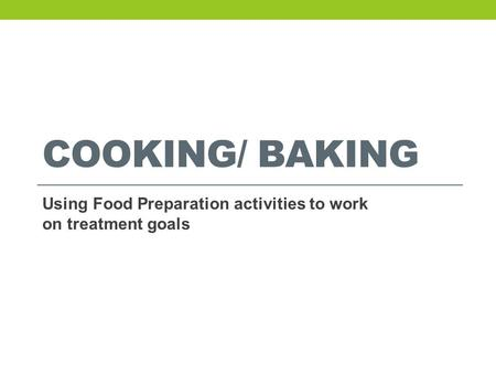 COOKING/ BAKING Using Food Preparation activities to work on treatment goals.