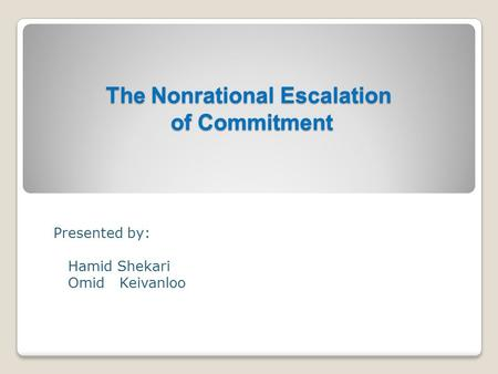 The Nonrational Escalation of Commitment The Nonrational Escalation of Commitment Presented by: Hamid Shekari Omid Keivanloo.