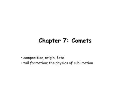Chapter 7: Comets composition, origin, fate tail formation; the physics of sublimation.