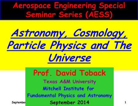 David Toback, AESS Seminar 1 Astronomy, Cosmology, Particle Physics and The Universe Aerospace Engineering Special Seminar Series (AESS) September 2014.