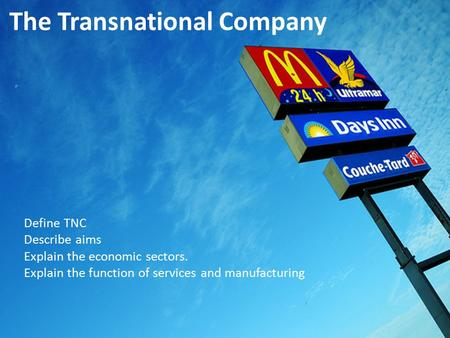 The Transnational Company Define TNC Describe aims Explain the economic sectors. Explain the function of services and manufacturing.