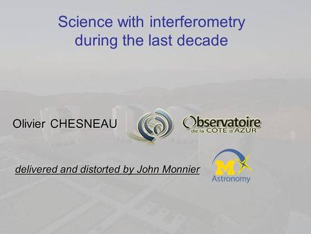 Science with interferometry during the last decade Olivier CHESNEAU delivered and distorted by John Monnier.