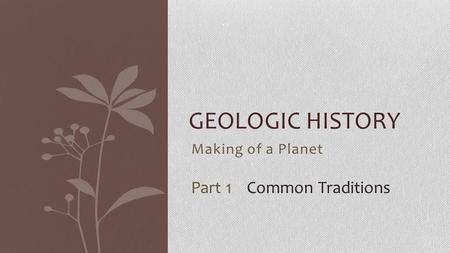 Making of a Planet GEOLOGIC HISTORY Part 1 Common Traditions.