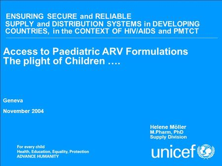 Nov 2004Access to Paediatric ARV formulations ENSURING SECURE and RELIABLE SUPPLY and DISTRIBUTION SYSTEMS in DEVELOPING COUNTRIES, in the CONTEXT OF HIV/AIDS.