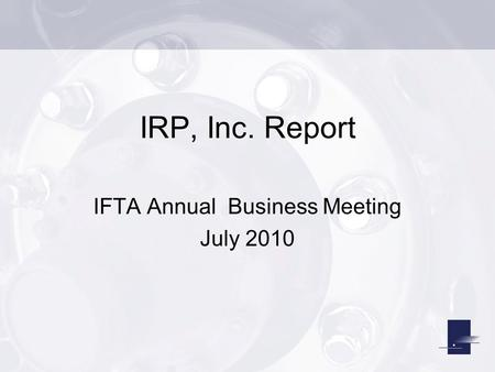 IRP, Inc. Report IFTA Annual Business Meeting July 2010.