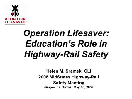 Operation Lifesaver: Education's Role in Highway-Rail Safety Helen M. Sramek, OLI 2008 MidStates Highway-Rail Safety Meeting Grapevine, Texas, May 20,