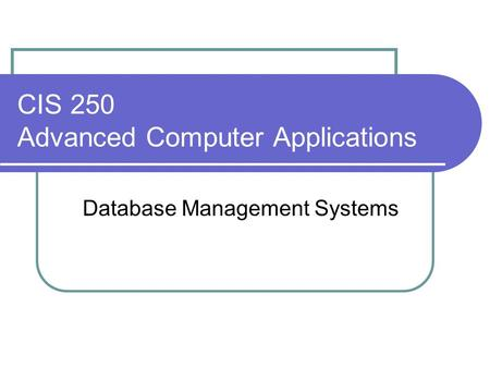 CIS 250 Advanced Computer Applications Database Management Systems.