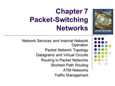 Chapter 7 Packet-<strong>Switching</strong> <strong>Networks</strong> <strong>Network</strong> Services and Internal <strong>Network</strong> Operation Packet <strong>Network</strong> Topology Datagrams and Virtual Circuits Routing in Packet.