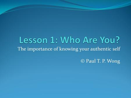 The importance of knowing your authentic self © Paul T. P. Wong.
