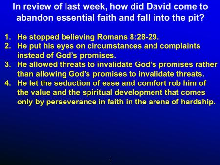 1 In review of last week, how did David come to abandon essential faith and fall into the pit? 1.He stopped believing Romans 8:28-29. 2.He put his eyes.