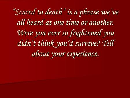 """Scared to death"" is a phrase we've all heard at one time or another. Were you ever so frightened you didn't think you'd survive? Tell about your experience."