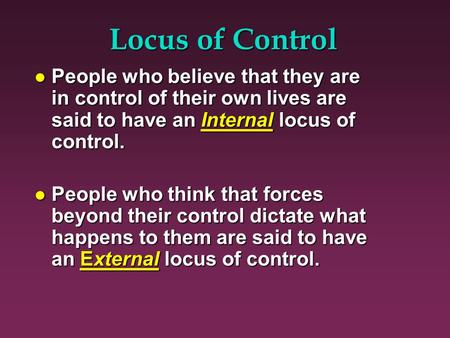 Locus of Control l People who believe that they are in control of their own lives are said to have an Internal locus of control. l People who think that.