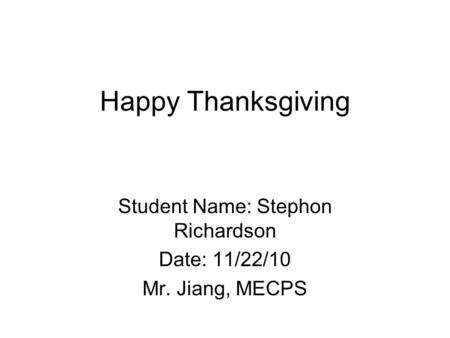 Happy Thanksgiving Student Name: Stephon Richardson Date: 11/22/10 Mr. Jiang, MECPS.