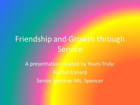 Friendship and Growth through Service A presentation created by Yours Truly: Rachel Conard Senior Seminar-Ms. Spencer.