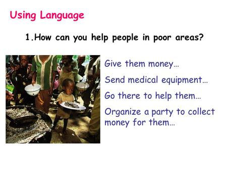 1.How can you help people in poor areas? Using Language Give them money… Send medical equipment… Go there to help them… Organize a party to collect money.