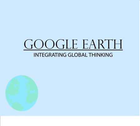Google Earth INTEGRATING GLOBAL THINKING. Why Use Virtual Tours? Flexible Tool: History, Science, Math, English, etc. An Interactive Way to Explore Supports.