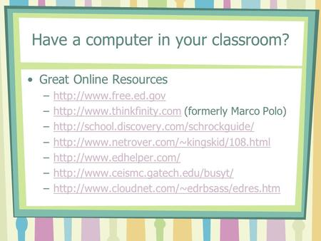 Have a computer in your classroom? Great Online Resources –http://www.free.ed.govhttp://www.free.ed.gov –http://www.thinkfinity.com (formerly Marco Polo)http://www.thinkfinity.com.