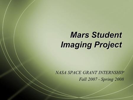 Mars Student Imaging Project NASA SPACE GRANT INTERNSHIP Fall 2007 - Spring 2008.