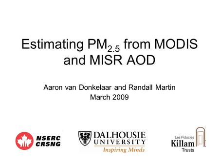Estimating PM 2.5 from MODIS and MISR AOD Aaron van Donkelaar and Randall Martin March 2009.