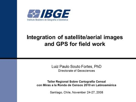 Integration of satellite/aerial images and GPS for field work Luiz Paulo Souto Fortes, PhD Directorate of Geosciences Taller Regional Sobre Cartografía.