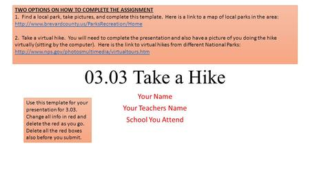 03.03 Take a Hike Your Name Your Teachers Name School You Attend Use this template for your presentation for 3.03. Change all info in red and delete the.