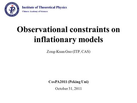Observational constraints on inflationary models Zong-Kuan Guo (ITP, CAS) CosPA2011 (Peking Uni) October 31, 2011.