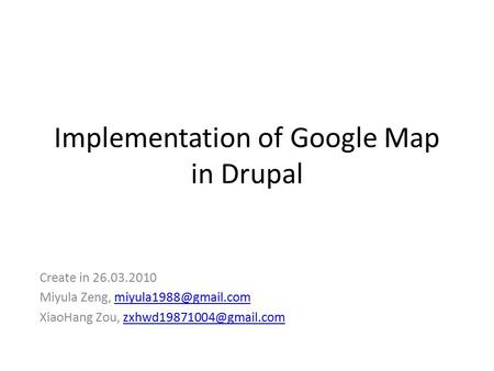 Implementation of Google Map in Drupal Create in 26.03.2010 Miyula Zeng, XiaoHang Zou,