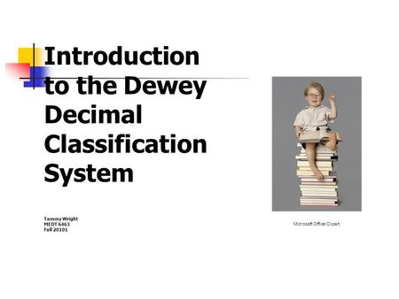 Introduction to the Dewey Decimal Classification System Tammy Wright MEDT 6463 Fall 20101 Microsoft Office Clipart.
