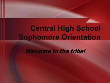 Central High School Sophomore Orientation Welcome to the tribe!