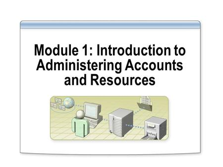 Module 1: Introduction to Administering Accounts and Resources.