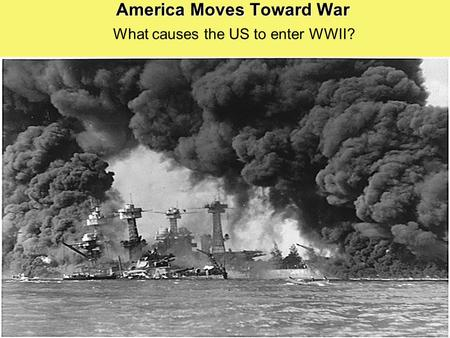 America Moves Toward War What causes the US to enter WWII?